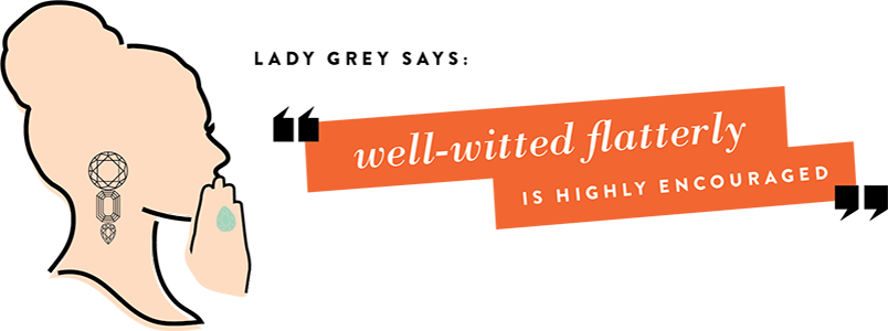 Lady Grey Says: Well-witted flattery is highly encouraged.